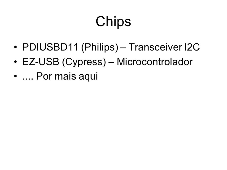 Chips PDIUSBD11 (Philips) – Transceiver I2C EZ-USB (Cypress) – Microcontrolador.... Por mais aqui
