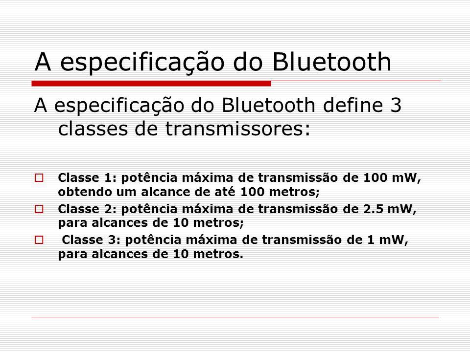A especificação do Bluetooth A especificação do Bluetooth define 3 classes de transmissores: Classe 1: potência máxima de transmissão de 100 mW, obten