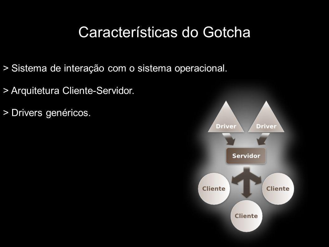 Características do Gotcha > Sistema de interação com o sistema operacional. > Arquitetura Cliente-Servidor. > Drivers genéricos.