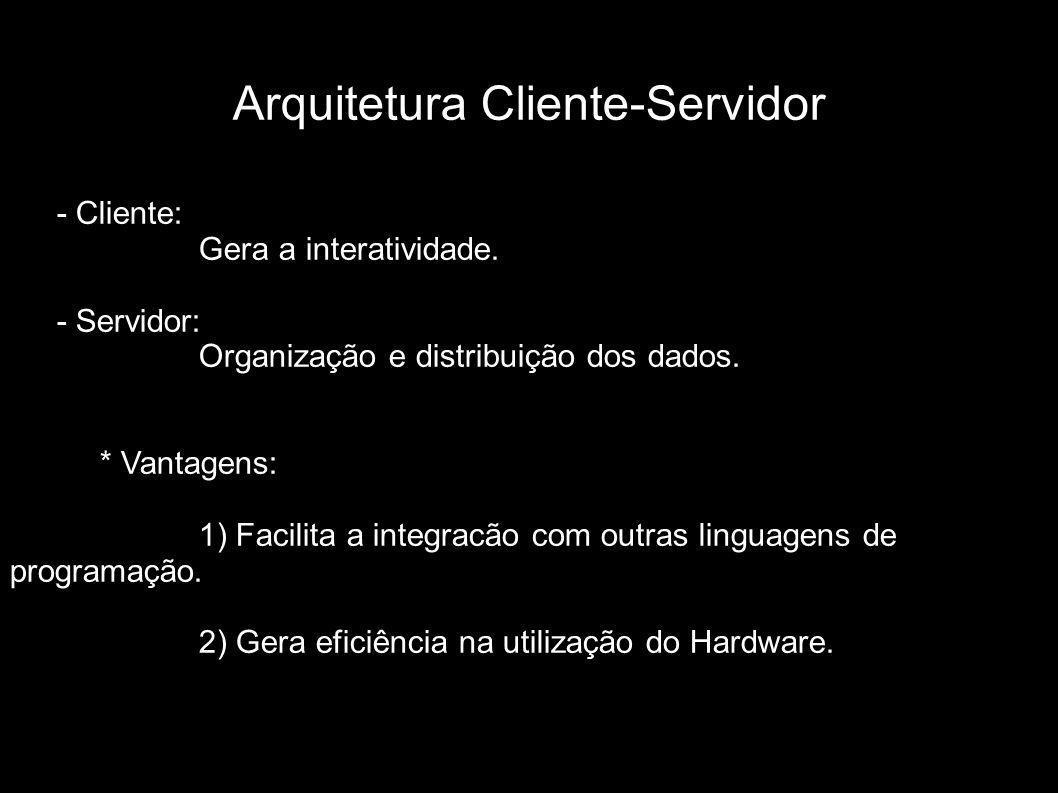 Arquitetura Cliente-Servidor - Cliente: Gera a interatividade. - Servidor: Organização e distribuição dos dados. * Vantagens: 1) Facilita a integracão