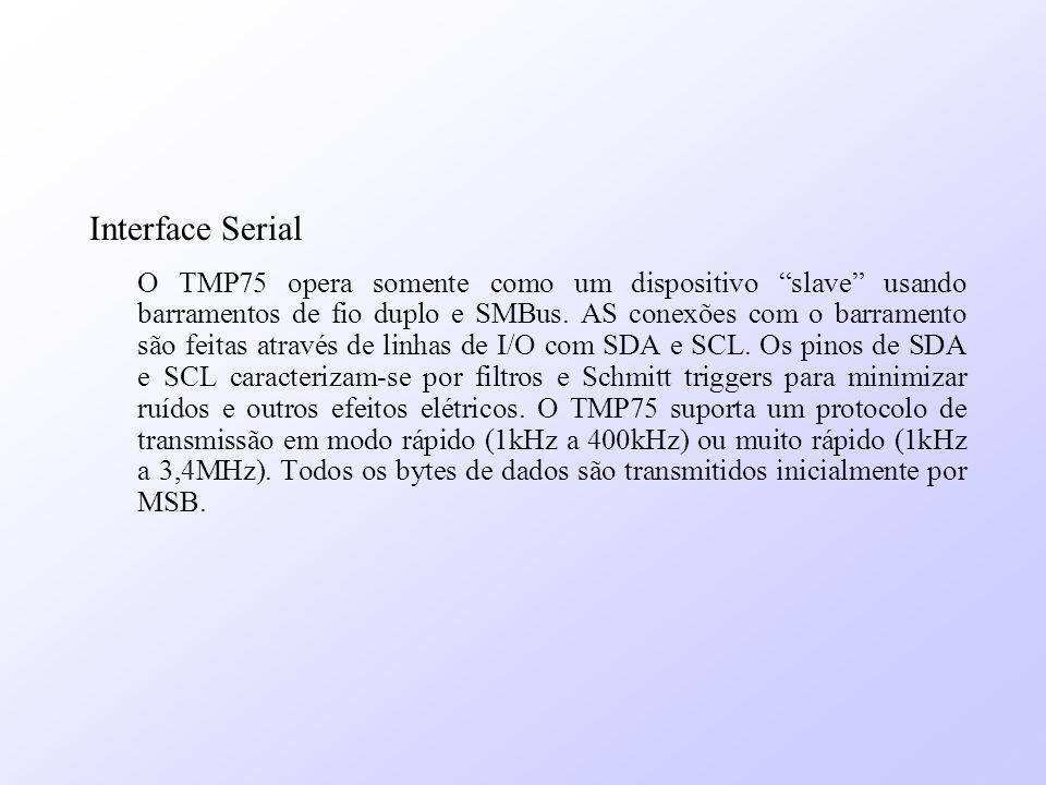 Interface Serial O TMP75 opera somente como um dispositivo slave usando barramentos de fio duplo e SMBus. AS conexões com o barramento são feitas atra