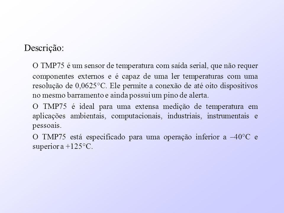 Descrição: O TMP75 é um sensor de temperatura com saída serial, que não requer componentes externos e é capaz de uma ler temperaturas com uma resoluçã