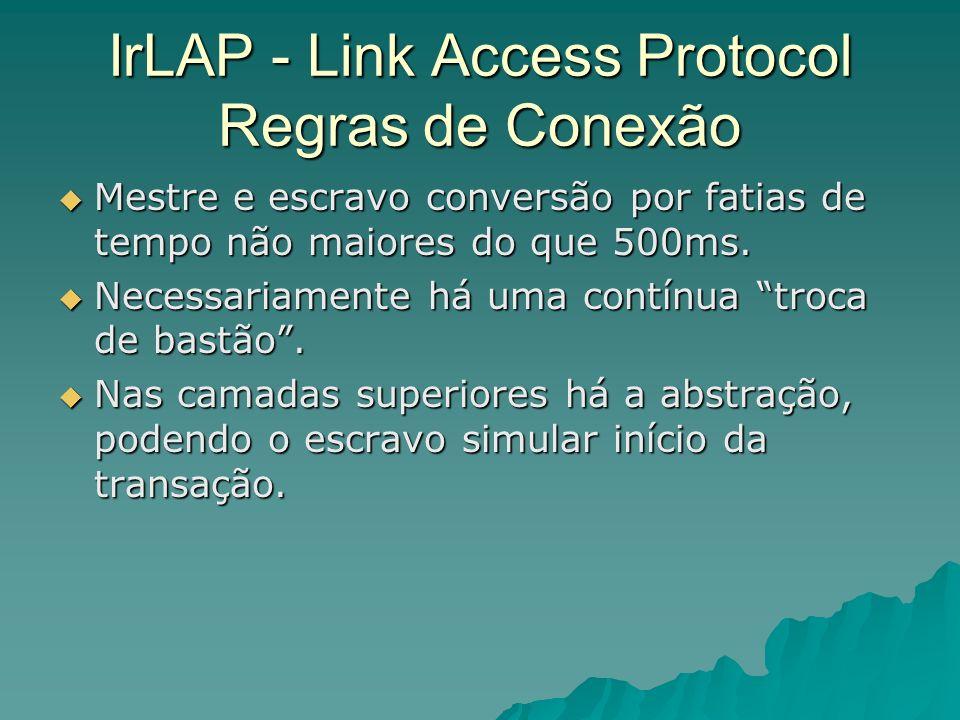 IrLAP - Link Access Protocol Regras de Conexão Mestre e escravo conversão por fatias de tempo não maiores do que 500ms. Mestre e escravo conversão por