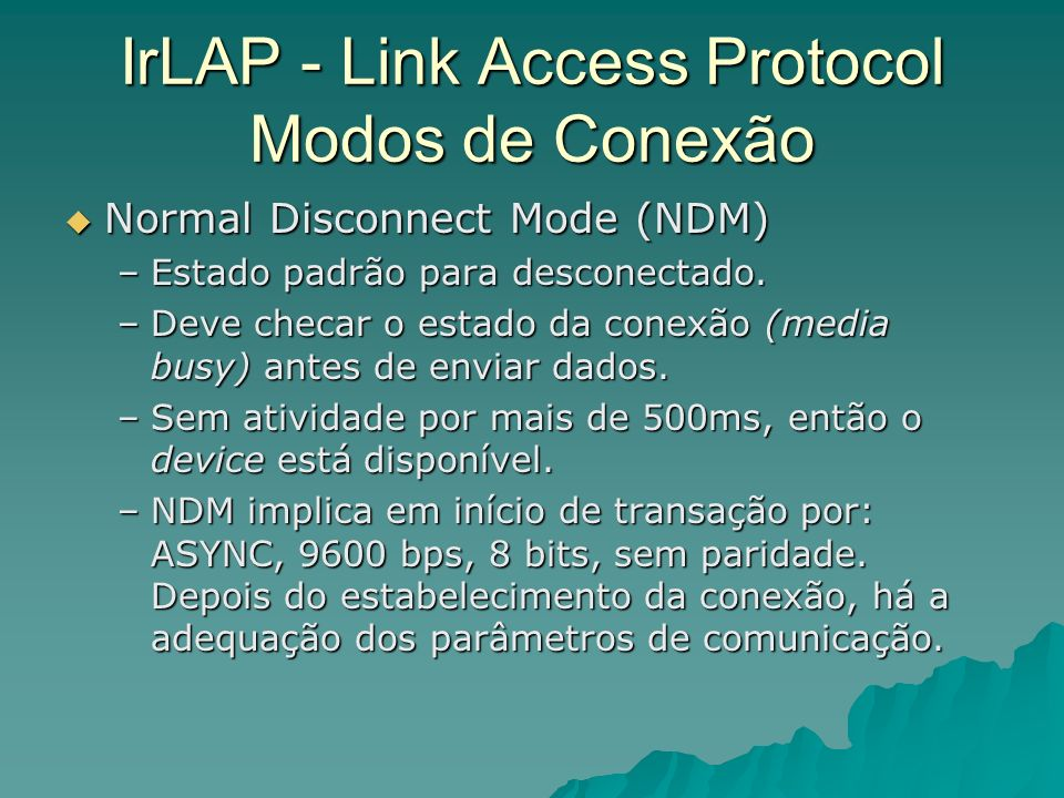 IrLAP - Link Access Protocol Modos de Conexão Normal Disconnect Mode (NDM) Normal Disconnect Mode (NDM) –Estado padrão para desconectado. –Deve checar
