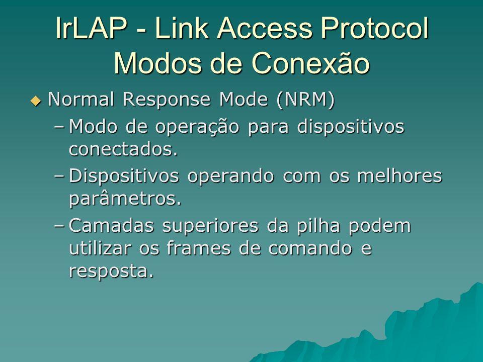 IrLAP - Link Access Protocol Modos de Conexão Normal Response Mode (NRM) Normal Response Mode (NRM) –Modo de operação para dispositivos conectados. –D