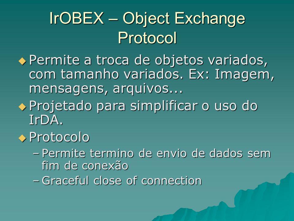 IrOBEX – Object Exchange Protocol Permite a troca de objetos variados, com tamanho variados. Ex: Imagem, mensagens, arquivos... Permite a troca de obj