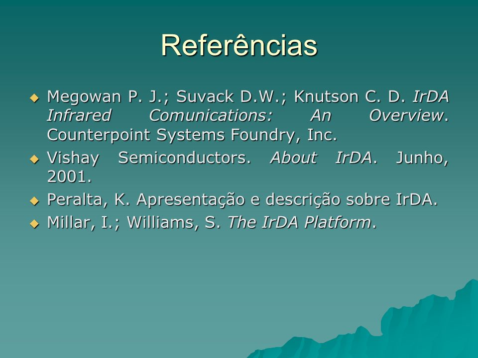 Referências Megowan P. J.; Suvack D.W.; Knutson C. D. IrDA Infrared Comunications: An Overview. Counterpoint Systems Foundry, Inc. Megowan P. J.; Suva