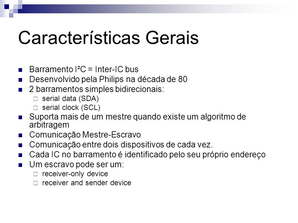 Características Gerais Barramento I²C = Inter-IC bus Desenvolvido pela Philips na década de 80 2 barramentos simples bidirecionais: serial data (SDA)
