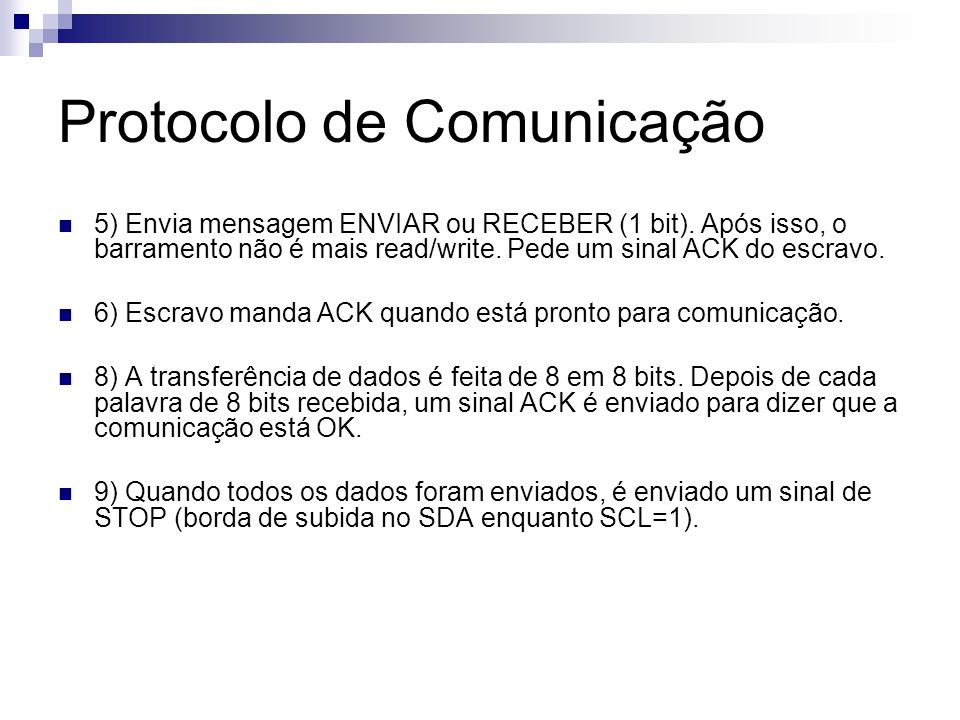 Protocolo de Comunicação 5) Envia mensagem ENVIAR ou RECEBER (1 bit). Após isso, o barramento não é mais read/write. Pede um sinal ACK do escravo. 6)