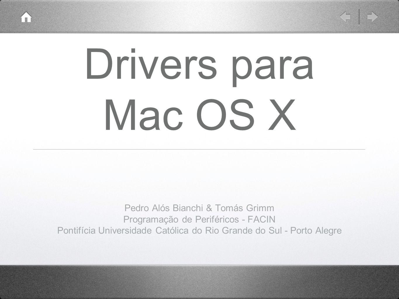 Drivers para Mac OS X Pedro Alós Bianchi & Tomás Grimm Programação de Periféricos - FACIN Pontifícia Universidade Católica do Rio Grande do Sul - Porto Alegre