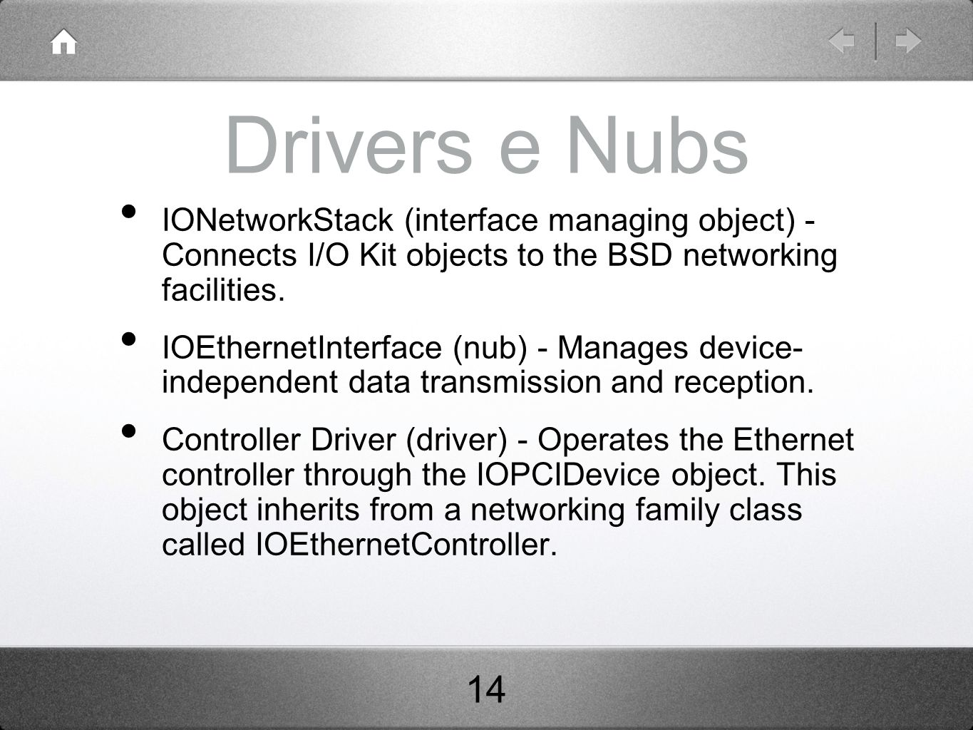Drivers e Nubs IONetworkStack (interface managing object) - Connects I/O Kit objects to the BSD networking facilities. IOEthernetInterface (nub) - Man