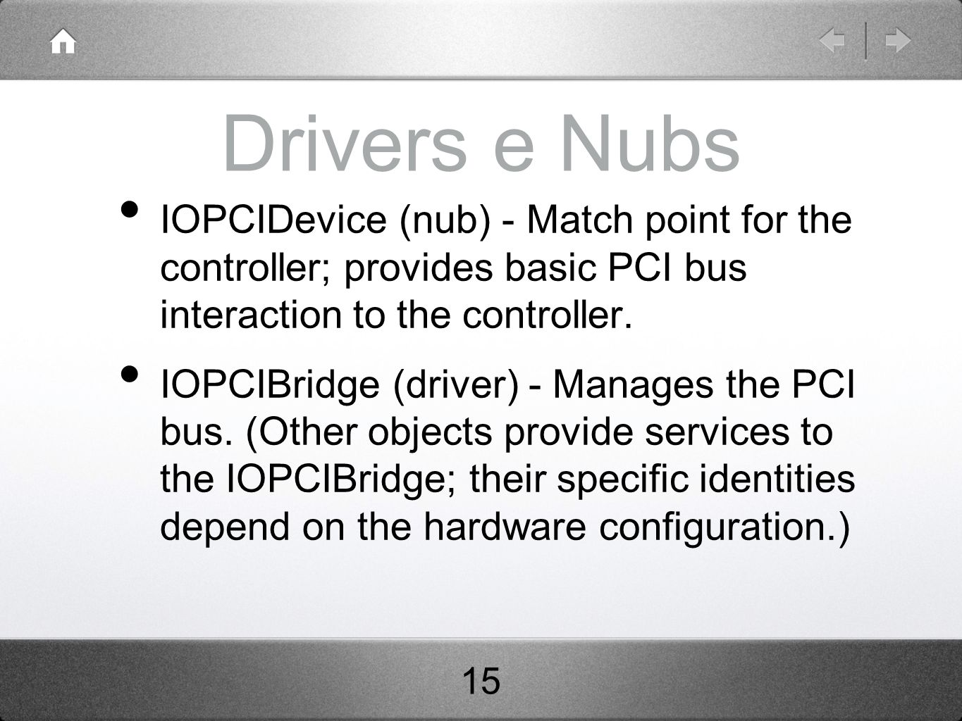 Drivers e Nubs IOPCIDevice (nub) - Match point for the controller; provides basic PCI bus interaction to the controller. IOPCIBridge (driver) - Manage