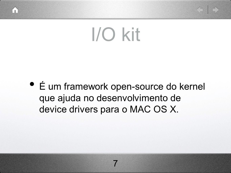 I/O kit É um framework open-source do kernel que ajuda no desenvolvimento de device drivers para o MAC OS X.