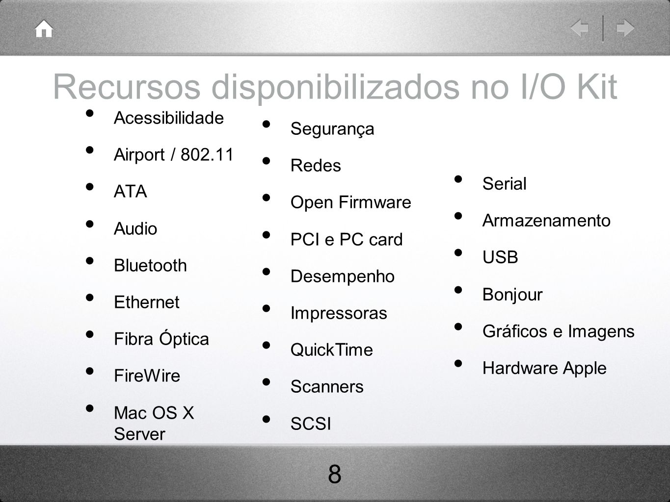 Recursos disponibilizados no I/O Kit Acessibilidade Airport / 802.11 ATA Audio Bluetooth Ethernet Fibra Óptica FireWire Mac OS X Server Segurança Rede