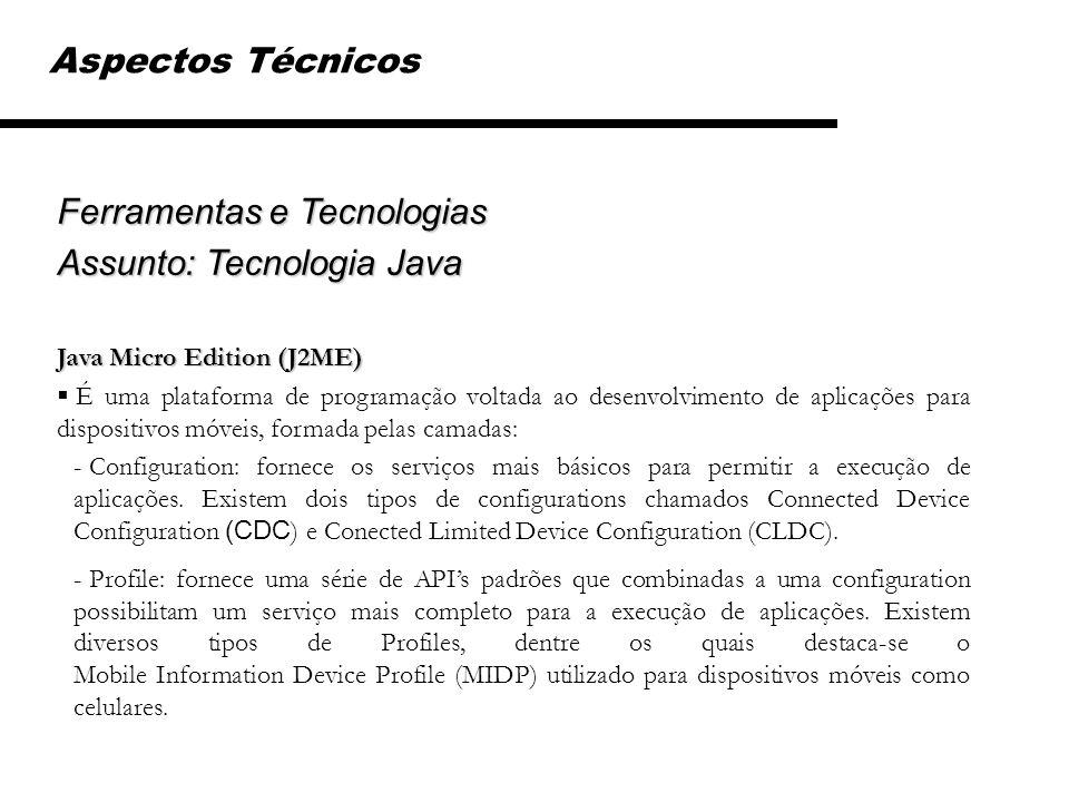 Ferramentas e Tecnologias Assunto: Tecnologia Java Java Micro Edition (J2ME) É uma plataforma de programação voltada ao desenvolvimento de aplicações