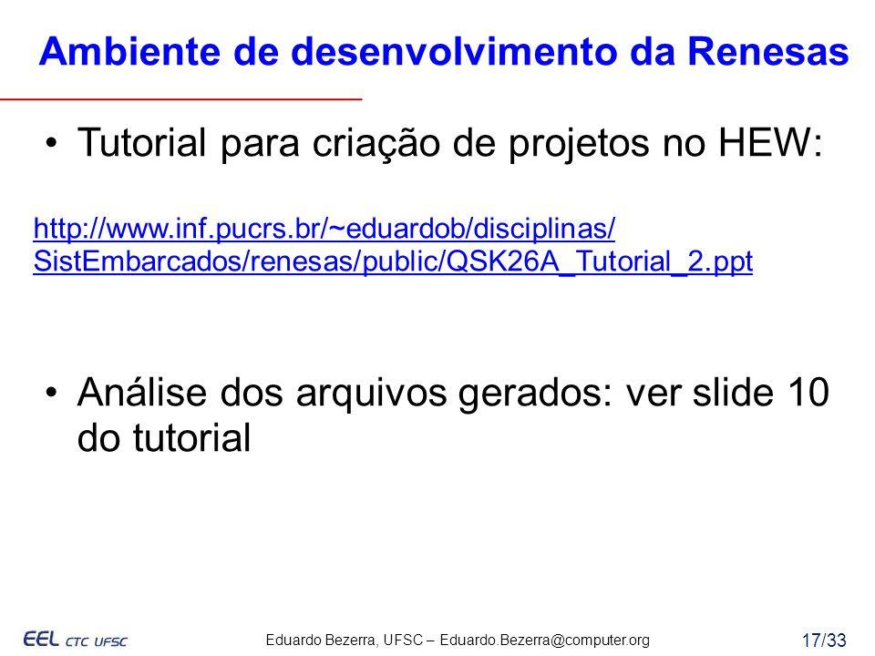 Eduardo Bezerra, UFSC – Eduardo.Bezerra@computer.org 17/33 Ambiente de desenvolvimento da Renesas Tutorial para criação de projetos no HEW: http://www