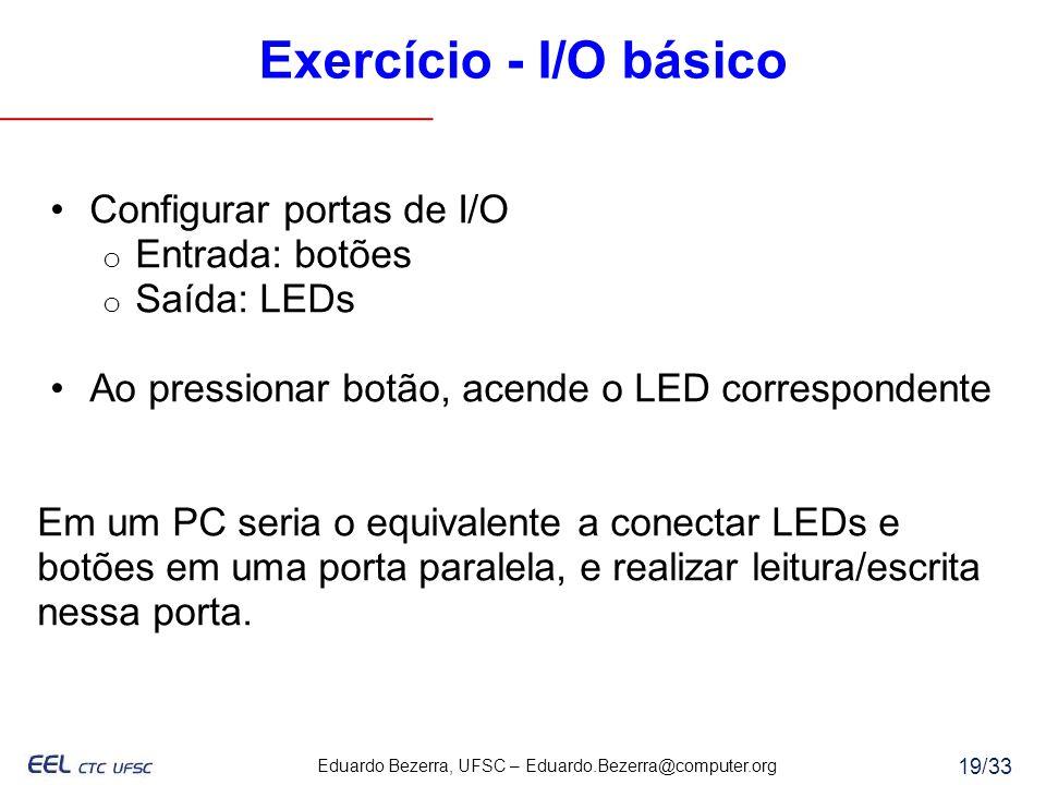 Eduardo Bezerra, UFSC – Eduardo.Bezerra@computer.org 19/33 Exercício - I/O básico Configurar portas de I/O o Entrada: botões o Saída: LEDs Ao pression
