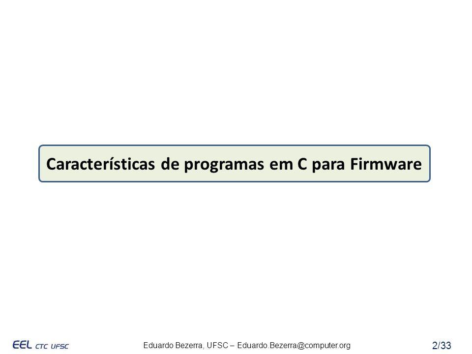Eduardo Bezerra, UFSC – Eduardo.Bezerra@computer.org 23/33 Exercício - Análise do Tempo de Resposta #include stdio.h #include sfr262.h #include SKP_LCD.h #define RED_LED (p8_0) #define YEL_LED (p7_4) #define GRN_LED (p7_2) #define LED_ON (0) #define LED_OFF (1) #define DIR_IN (0) #define DIR_OUT (1) #define SW1 (p8_3) #define SW2 (p8_2) #define SW3 (p8_1) void init_switches() { pd8_1 = pd8_2 = pd8_3 = DIR_IN; } void init_LEDs() { pd8_0 = pd7_4 = pd7_2 = DIR_OUT; RED_LED = YEL_LED = GRN_LED = LED_ON; RED_LED = YEL_LED = GRN_LED = LED_OFF; } void test_switches(void) { while (1) { RED_LED = (!SW1).