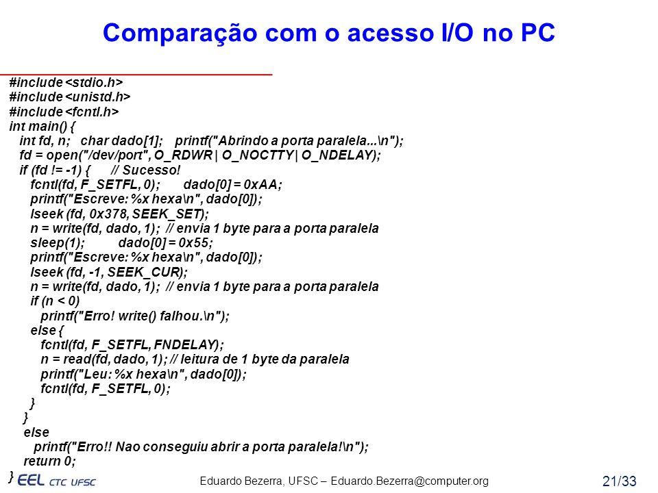Eduardo Bezerra, UFSC – Eduardo.Bezerra@computer.org 21/33 Comparação com o acesso I/O no PC #include int main() { int fd, n; char dado[1]; printf(