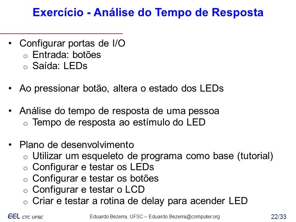 Eduardo Bezerra, UFSC – Eduardo.Bezerra@computer.org 22/33 Exercício - Análise do Tempo de Resposta Configurar portas de I/O o Entrada: botões o Saída