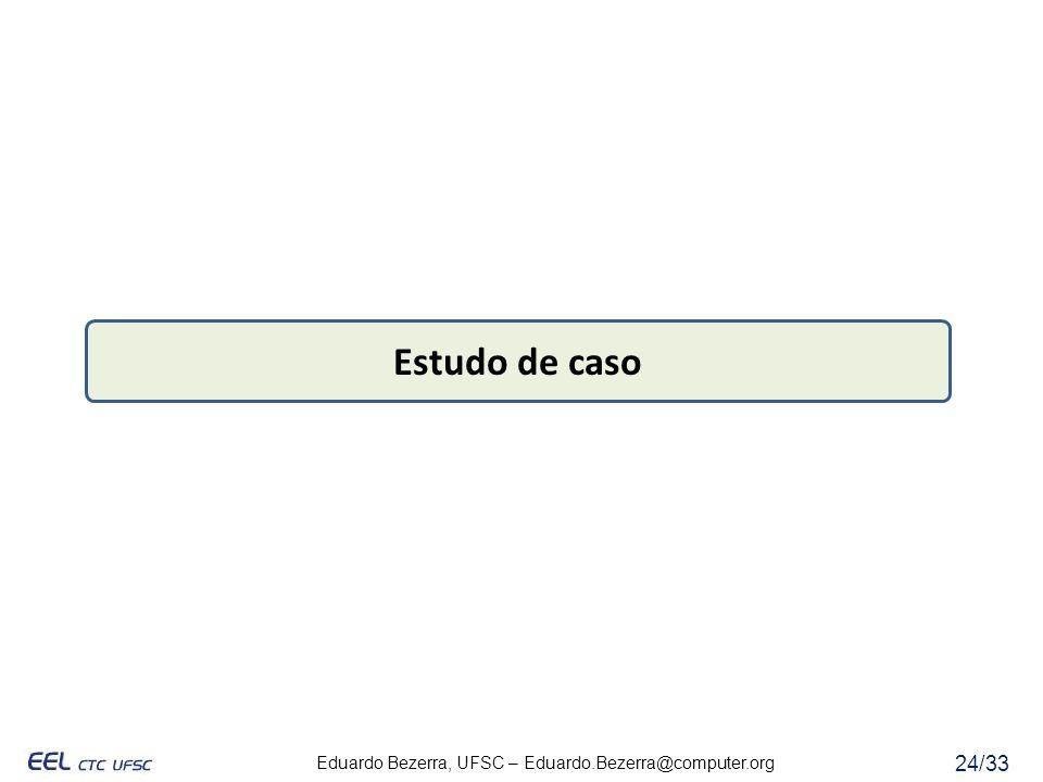 Eduardo Bezerra, UFSC – Eduardo.Bezerra@computer.org 24/33 Estudo de caso