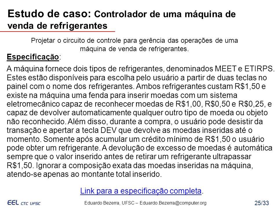 Eduardo Bezerra, UFSC – Eduardo.Bezerra@computer.org 25/33 Projetar o circuito de controle para gerência das operações de uma máquina de venda de refr