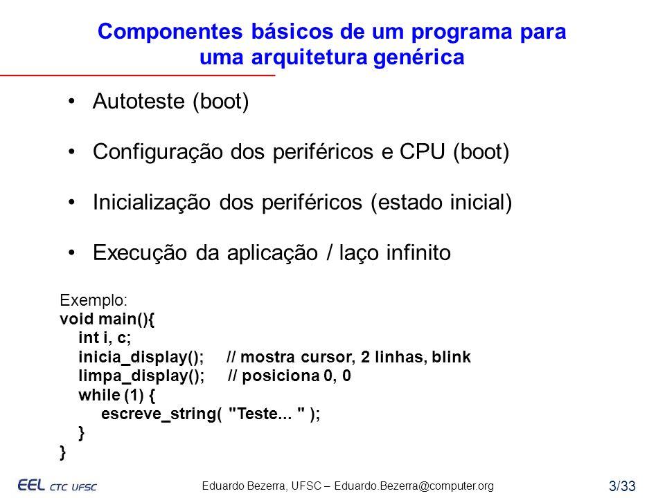 Eduardo Bezerra, UFSC – Eduardo.Bezerra@computer.org 3/33 Componentes básicos de um programa para uma arquitetura genérica Autoteste (boot) Configuraç
