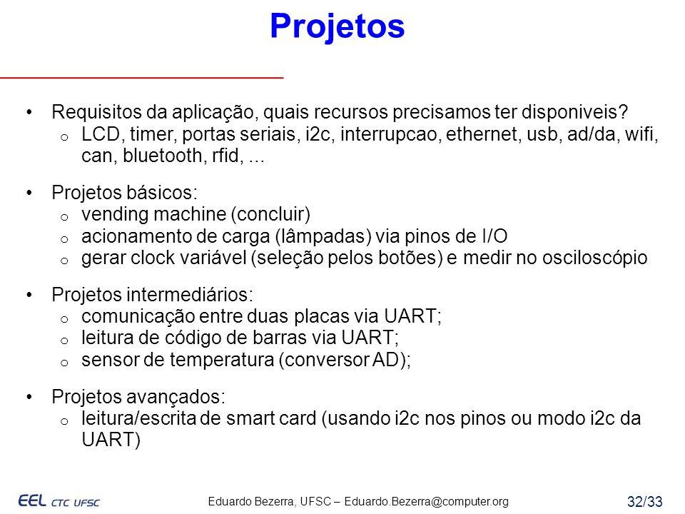 Eduardo Bezerra, UFSC – Eduardo.Bezerra@computer.org 32/33 Projetos Requisitos da aplicação, quais recursos precisamos ter disponiveis? o LCD, timer,