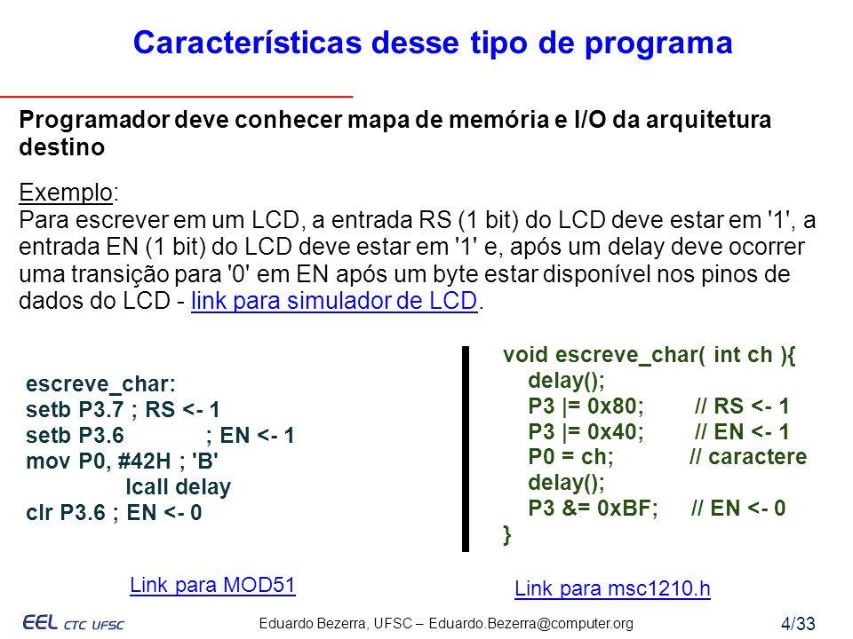 Eduardo Bezerra, UFSC – Eduardo.Bezerra@computer.org 5/33 Exemplo de I/O - Interface com o LCD necessita: 8 bits para envio do byte a ser escrito 1 bit para sinal de controle EN - habilita envio 1 bit para sinal de controle RS o 0 = escreve em IR (controle) o 1 = escreve em ID (dado) Porquê são utilizadas as portas P0 e P3 do 8051 nesse exemplo.