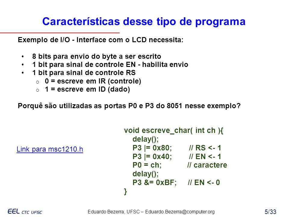 Eduardo Bezerra, UFSC – Eduardo.Bezerra@computer.org 6/33 Nível de abstração de programa em C inicio: clr P3.7 ; RS <- 0, configura display setb P3.6 ; EN <- 1 mov P0, #38H ; 8 bits, 2 linhas, 5x8 lcall delay ; chama rotina de delay clr P3.6 ; EN <- 0 lcall delay ; chama rotina de delay setb P3.6 ; EN <- 1 mov P0, #0FH ; display on, cursor on lcall delay ; chama rotina de delay clr P3.6 ; EN <- 0 lcall delay ; chama rotina de delay setb P3.7 ; RS <- 1, escreve dados setb P3.6 ; EN <- 1 mov P0, #42H ; B clr P3.6 ; EN <- 0 lcall delay ; chama rotina de delay FIM: LJMP FIM ; Calculo da rotina de delay: ; T = 1 / 11,0592MHz = 90,4224537037ns ; 1 ciclo de maquina => 1c = 4*T = 361,689814815ns ; # ciclos em 1 seg = 1s/361,689814815ns = 2.764.800 ciclos ; # ciclos para execucao de delay() e a soma do # ciclos ; para execucao de cada uma das instrucoes da rotina: ; # ciclos = 1c + { 1c + [ 1c + ( 2c ) * n + 2c ] * m + 2c } * q + 2c ; n, m, sao os limites dos lacos de repeticao ; q e o numero de repeticoes dos lacos aninhados ; n = m = 255, e calculando q = 21,13 => 21 void inicia_display(){ P3 |= 0x40; P3 &= 0x3F; P0 = 0x38; delay(); P3 &= 0xBF; delay(); P3 |= 0x40; P3 &= 0x3F; P0 = 0x0F; delay(); P3 &= 0xBF; } void limpa_display(){ P3 |= 0x40; P3 &= 0x3F; P0 = 0x01; delay(); P3 &= 0xBF; } void escreve_char( int ch ){ P3 |= 0x40; P3 |= 0x80; P0 = ch; delay(); P3 &= 0xBF; } void main(){ inicia_display(); limpa_display(); escreve_char( B ); } // Calculo da rotina de delay.