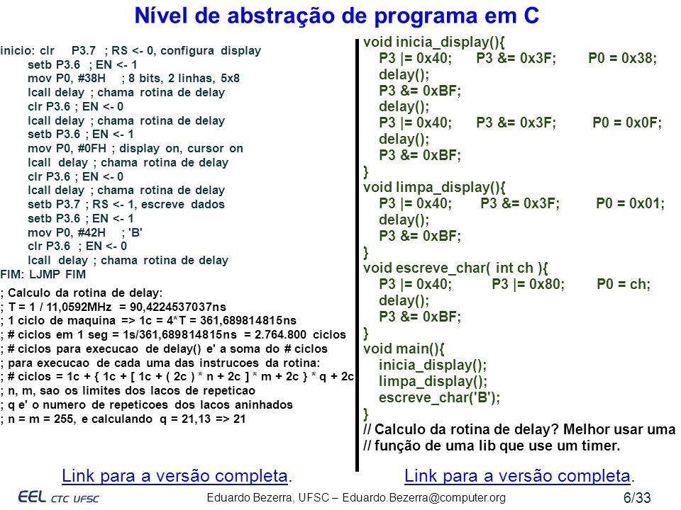 Eduardo Bezerra, UFSC – Eduardo.Bezerra@computer.org 6/33 Nível de abstração de programa em C inicio: clr P3.7 ; RS <- 0, configura display setb P3.6