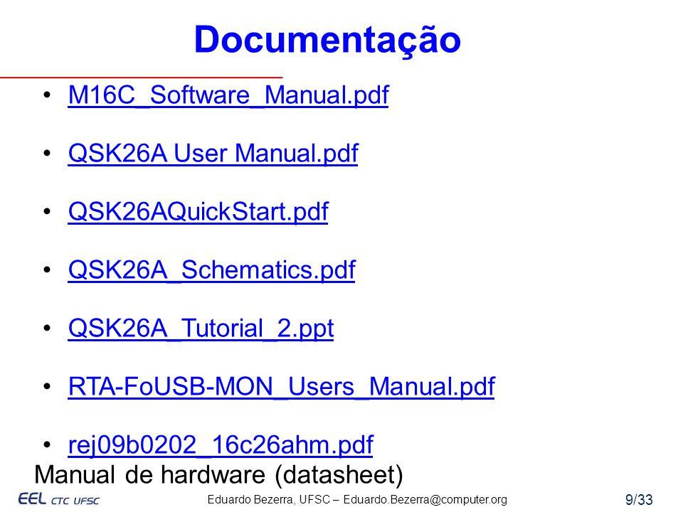 Eduardo Bezerra, UFSC – Eduardo.Bezerra@computer.org 10/33 Programa prototipado na plataforma da Renesas Renesas foi criada por divisões da Mitsubishi e Hitachi Utilizado microcontrolador da família M16C/26 M16C/26 – MCU de 16 bits com CPU da série M16C/60 Kit QSK26A conectado via USB (usado também como fonte) Manual de hardware M16C_Hardware_Manua l_Rev0.9.pdf Kit QSK26A da Renesas