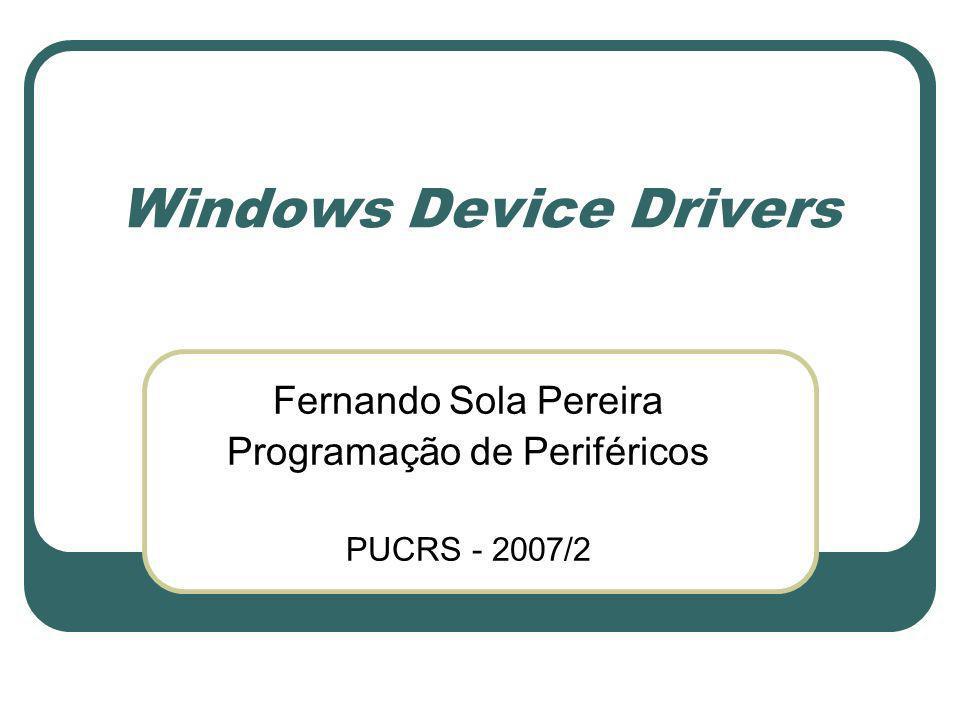Windows Device Drivers Fernando Sola Pereira Programação de Periféricos PUCRS - 2007/2