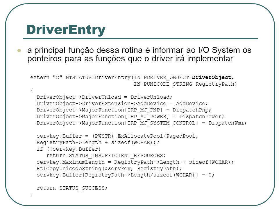 DriverEntry a principal função dessa rotina é informar ao I/O System os ponteiros para as funções que o driver irá implementar extern C NTSTATUS DriverEntry(IN PDRIVER_OBJECT DriverObject, IN PUNICODE_STRING RegistryPath) { DriverObject->DriverUnload = DriverUnload; DriverObject->DriverExtension->AddDevice = AddDevice; DriverObject->MajorFunction[IRP_MJ_PNP] = DispatchPnp; DriverObject->MajorFunction[IRP_MJ_POWER] = DispatchPower; DriverObject->MajorFunction[IRP_MJ_SYSTEM_CONTROL] = DispatchWmi; servkey.Buffer = (PWSTR) ExAllocatePool(PagedPool, RegistryPath->Length + sizeof(WCHAR)); if (!servkey.Buffer) return STATUS_INSUFFICIENT_RESOURCES; servkey.MaximumLength = RegistryPath->Length + sizeof(WCHAR); RtlCopyUnicodeString(&servkey, RegistryPath); servkey.Buffer[RegistryPath->Length/sizeof(WCHAR)] = 0; return STATUS_SUCCESS; }