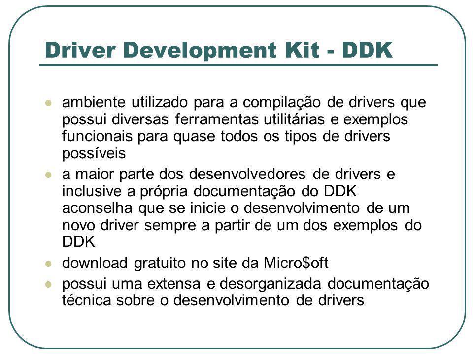 Driver Development Kit - DDK ambiente utilizado para a compilação de drivers que possui diversas ferramentas utilitárias e exemplos funcionais para quase todos os tipos de drivers possíveis a maior parte dos desenvolvedores de drivers e inclusive a própria documentação do DDK aconselha que se inicie o desenvolvimento de um novo driver sempre a partir de um dos exemplos do DDK download gratuito no site da Micro$oft possui uma extensa e desorganizada documentação técnica sobre o desenvolvimento de drivers
