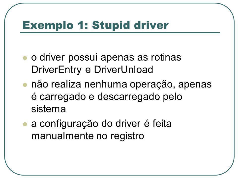 Exemplo 1: Stupid driver o driver possui apenas as rotinas DriverEntry e DriverUnload não realiza nenhuma operação, apenas é carregado e descarregado pelo sistema a configuração do driver é feita manualmente no registro