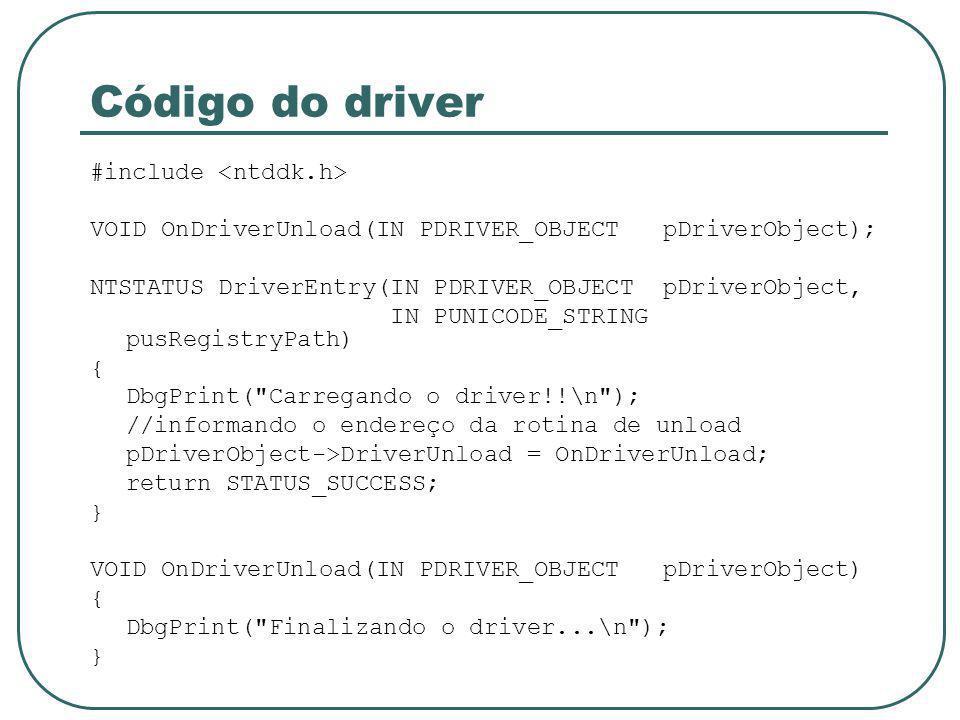 Código do driver #include VOID OnDriverUnload(IN PDRIVER_OBJECT pDriverObject); NTSTATUS DriverEntry(IN PDRIVER_OBJECT pDriverObject, IN PUNICODE_STRING pusRegistryPath) { DbgPrint( Carregando o driver!!\n ); //informando o endereço da rotina de unload pDriverObject->DriverUnload = OnDriverUnload; return STATUS_SUCCESS; } VOID OnDriverUnload(IN PDRIVER_OBJECT pDriverObject) { DbgPrint( Finalizando o driver...\n ); }