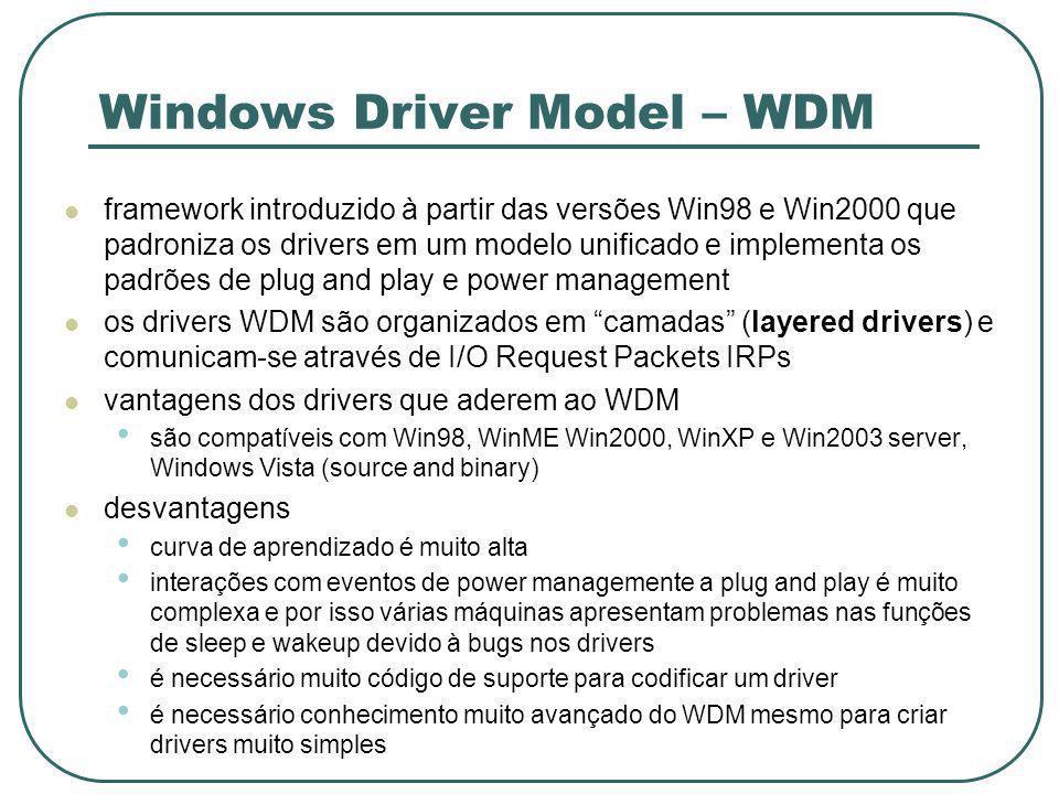 Windows Driver Model – WDM framework introduzido à partir das versões Win98 e Win2000 que padroniza os drivers em um modelo unificado e implementa os padrões de plug and play e power management os drivers WDM são organizados em camadas (layered drivers) e comunicam-se através de I/O Request Packets IRPs vantagens dos drivers que aderem ao WDM são compatíveis com Win98, WinME Win2000, WinXP e Win2003 server, Windows Vista (source and binary) desvantagens curva de aprendizado é muito alta interações com eventos de power managemente a plug and play é muito complexa e por isso várias máquinas apresentam problemas nas funções de sleep e wakeup devido à bugs nos drivers é necessário muito código de suporte para codificar um driver é necessário conhecimento muito avançado do WDM mesmo para criar drivers muito simples