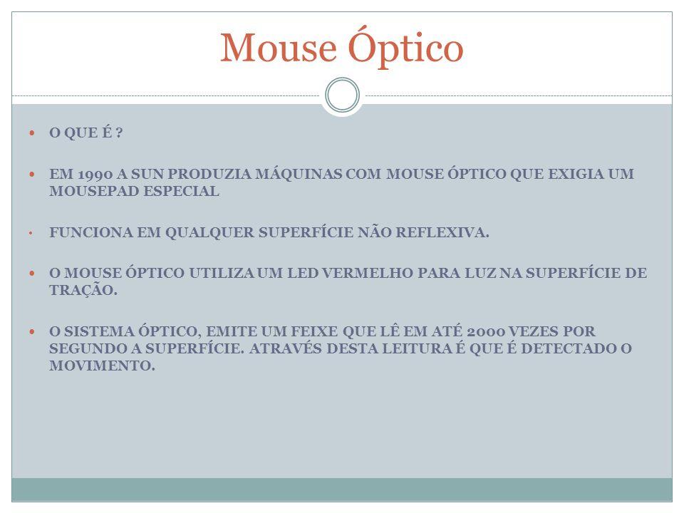 Mouse Óptico O QUE É ? EM 1990 A SUN PRODUZIA MÁQUINAS COM MOUSE ÓPTICO QUE EXIGIA UM MOUSEPAD ESPECIAL FUNCIONA EM QUALQUER SUPERFÍCIE NÃO REFLEXIVA.