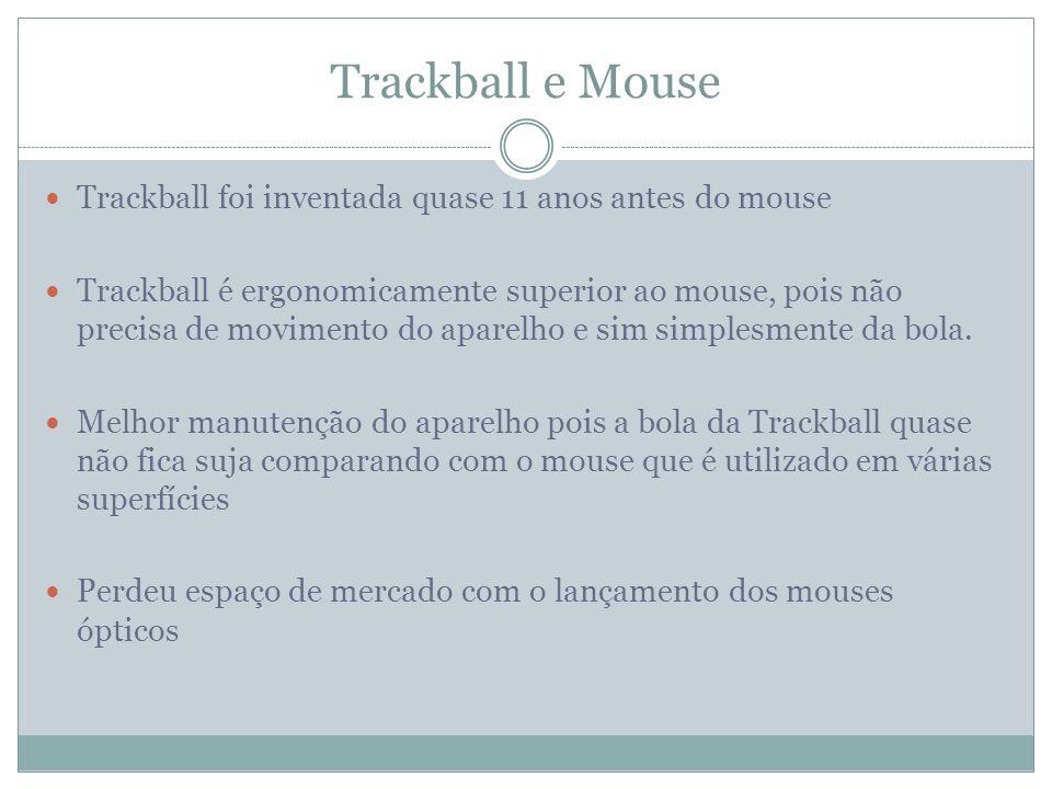 Trackball e Mouse Trackball foi inventada quase 11 anos antes do mouse Trackball é ergonomicamente superior ao mouse, pois não precisa de movimento do