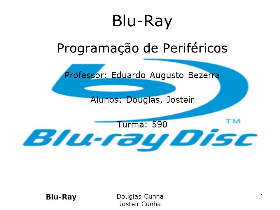 Blu-Ray Douglas Cunha Josteir Cunha 1 Blu-Ray Programação de Periféricos Professor: Eduardo Augusto Bezerra Alunos: Douglas, Josteir Turma: 590