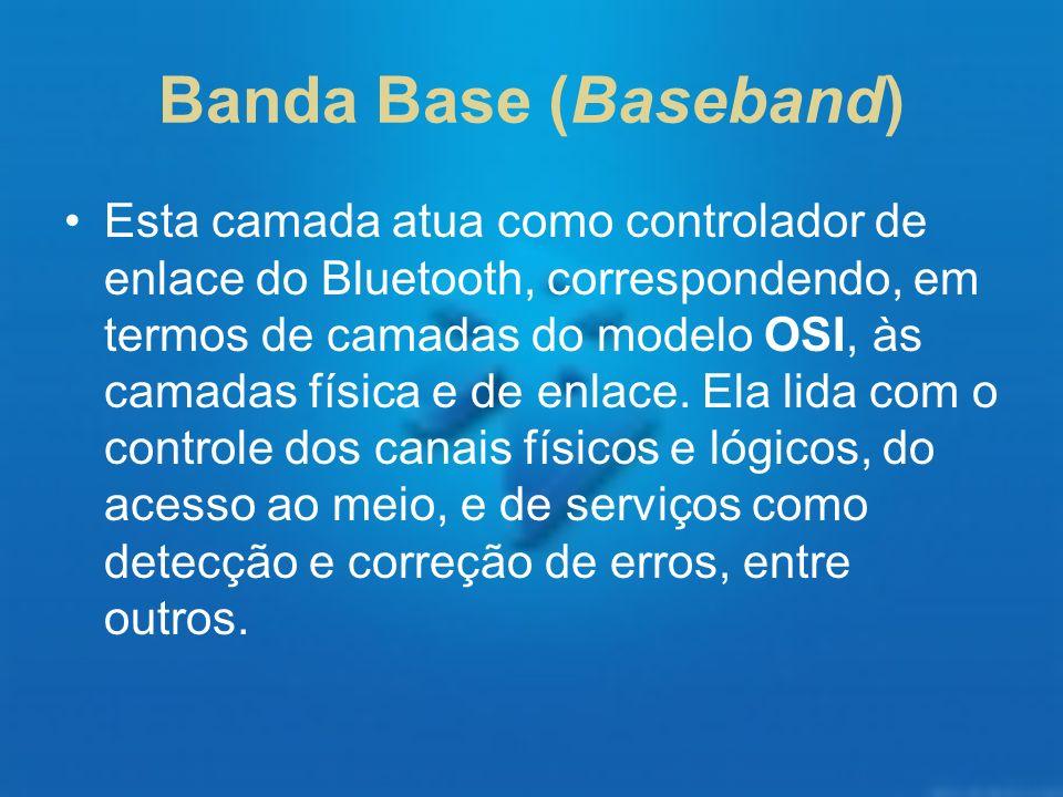 Banda Base (Baseband) Esta camada atua como controlador de enlace do Bluetooth, correspondendo, em termos de camadas do modelo OSI, às camadas física