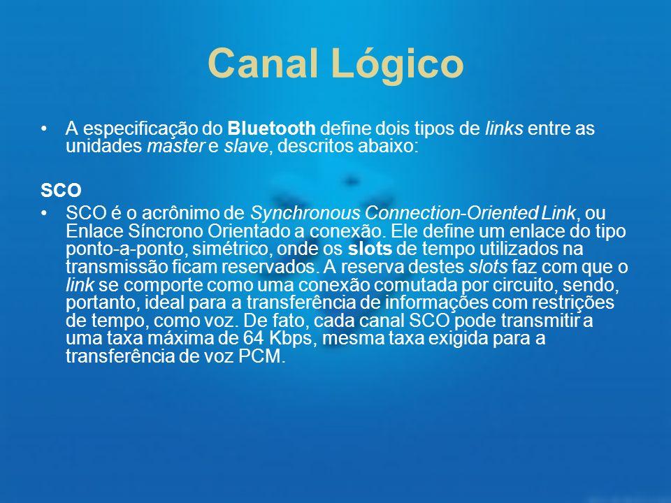 Canal Lógico A especificação do Bluetooth define dois tipos de links entre as unidades master e slave, descritos abaixo: SCO SCO é o acrônimo de Synch