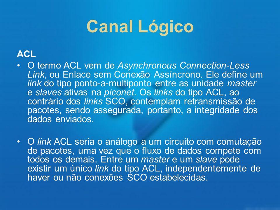 Canal Lógico ACL O termo ACL vem de Asynchronous Connection-Less Link, ou Enlace sem Conexão Assíncrono. Ele define um link do tipo ponto-a-multiponto