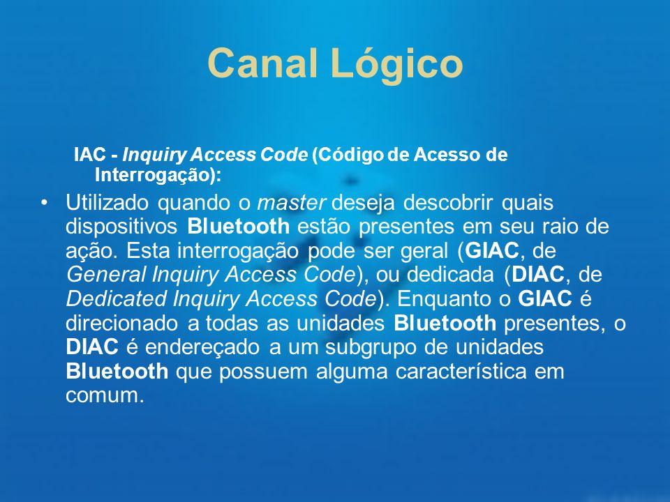 Canal Lógico IAC - Inquiry Access Code (Código de Acesso de Interrogação): Utilizado quando o master deseja descobrir quais dispositivos Bluetooth est