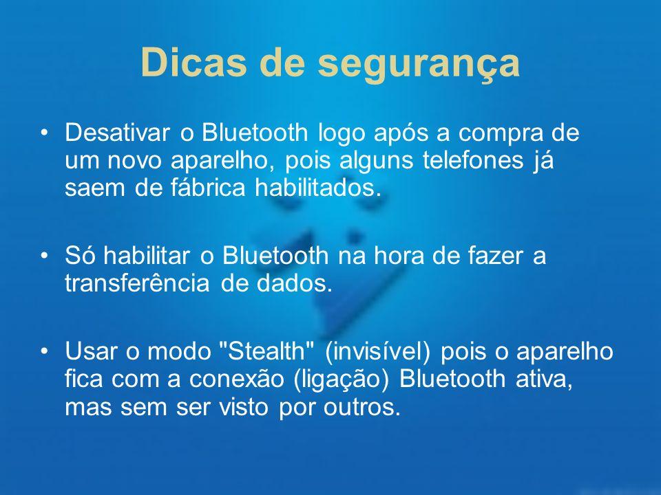 Dicas de segurança Desativar o Bluetooth logo após a compra de um novo aparelho, pois alguns telefones já saem de fábrica habilitados. Só habilitar o