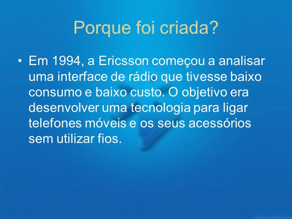 Porque foi criada? Em 1994, a Ericsson começou a analisar uma interface de rádio que tivesse baixo consumo e baixo custo. O objetivo era desenvolver u