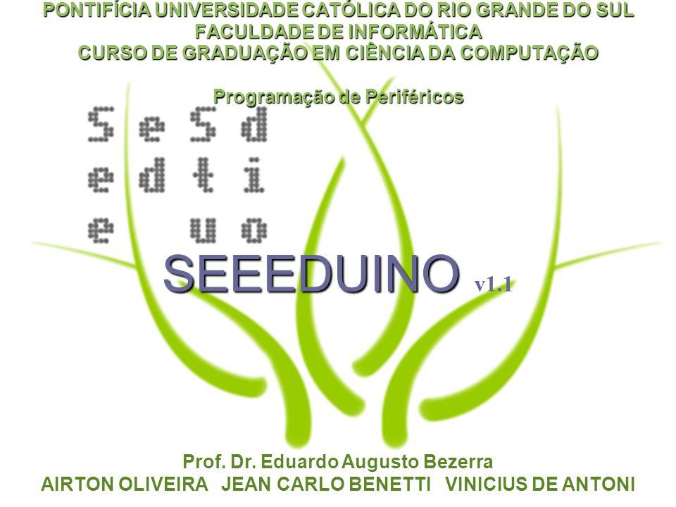 SEEEDUINO SEEEDUINO v1.1 PONTIFÍCIA UNIVERSIDADE CATÓLICA DO RIO GRANDE DO SUL FACULDADE DE INFORMÁTICA CURSO DE GRADUAÇÃO EM CIÊNCIA DA COMPUTAÇÃO Programação de Periféricos Prof.