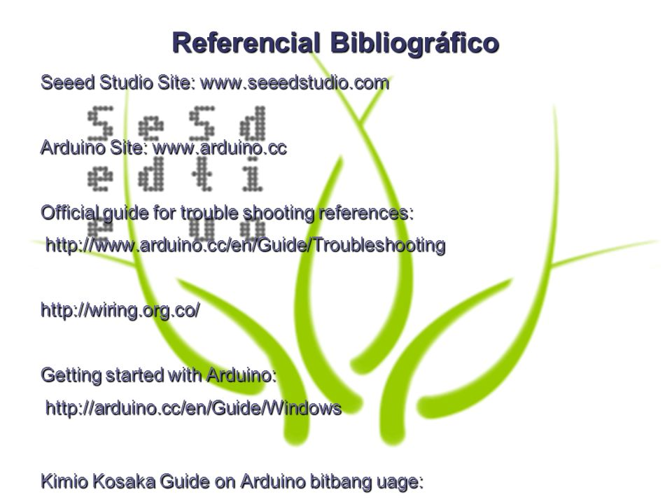 Referencial Bibliográfico Seeed Studio Site: www.seeedstudio.com Arduino Site: www.arduino.cc Official guide for trouble shooting references: http://www.arduino.cc/en/Guide/Troubleshooting http://www.arduino.cc/en/Guide/Troubleshootinghttp://wiring.org.co/ Getting started with Arduino: http://arduino.cc/en/Guide/Windows http://arduino.cc/en/Guide/Windows Kimio Kosaka Guide on Arduino bitbang uage: http://www.geocities.jp/arduino_diecimila/bootloader/index_en.html