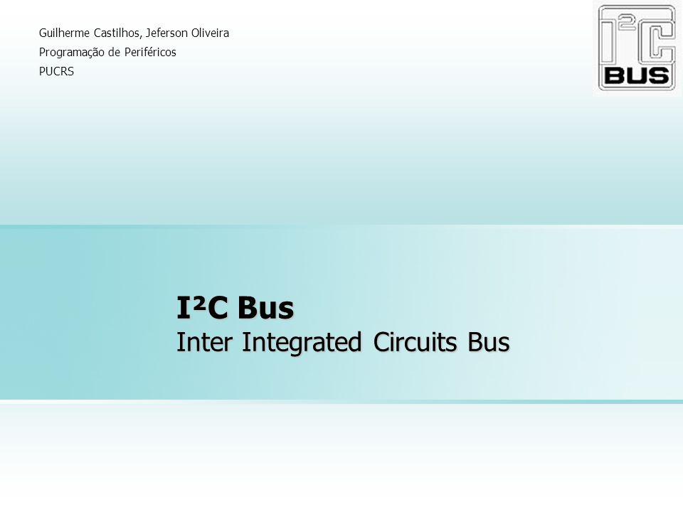 I²C Bus Inter Integrated Circuits Bus Guilherme Castilhos, Jeferson Oliveira Programação de Periféricos PUCRS